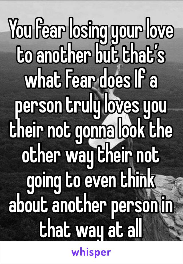 You fear losing your love to another but that's what Fear does If a person truly loves you their not gonna look the other way their not going to even think about another person in that way at all