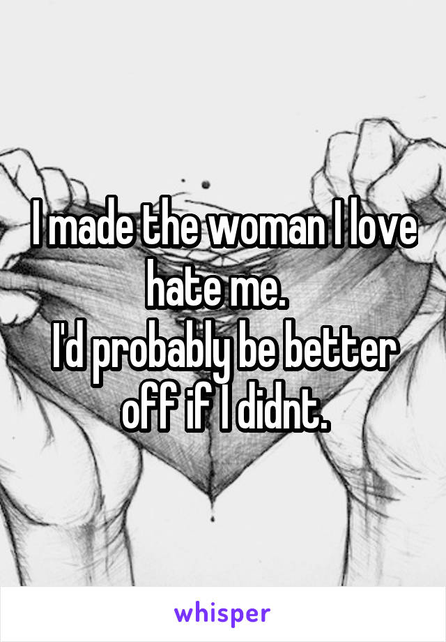I made the woman I love hate me.   I'd probably be better off if I didnt.