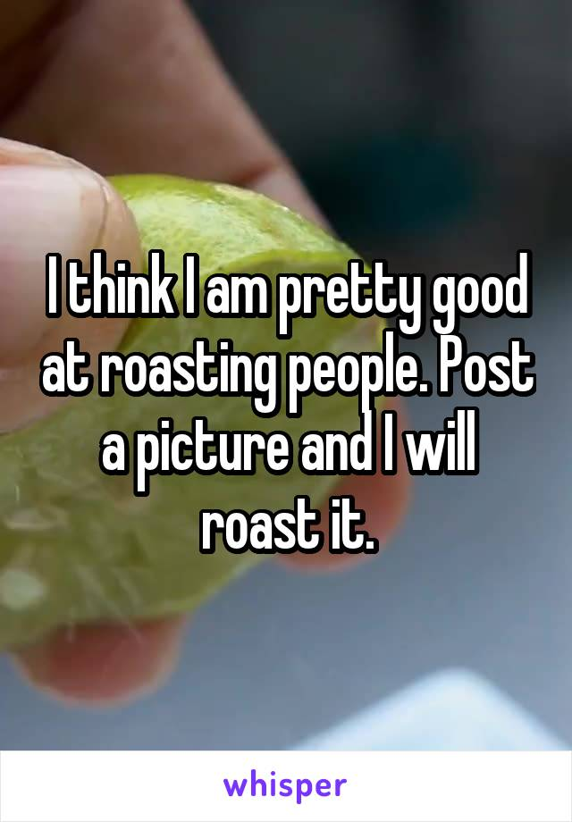 I think I am pretty good at roasting people. Post a picture and I will roast it.