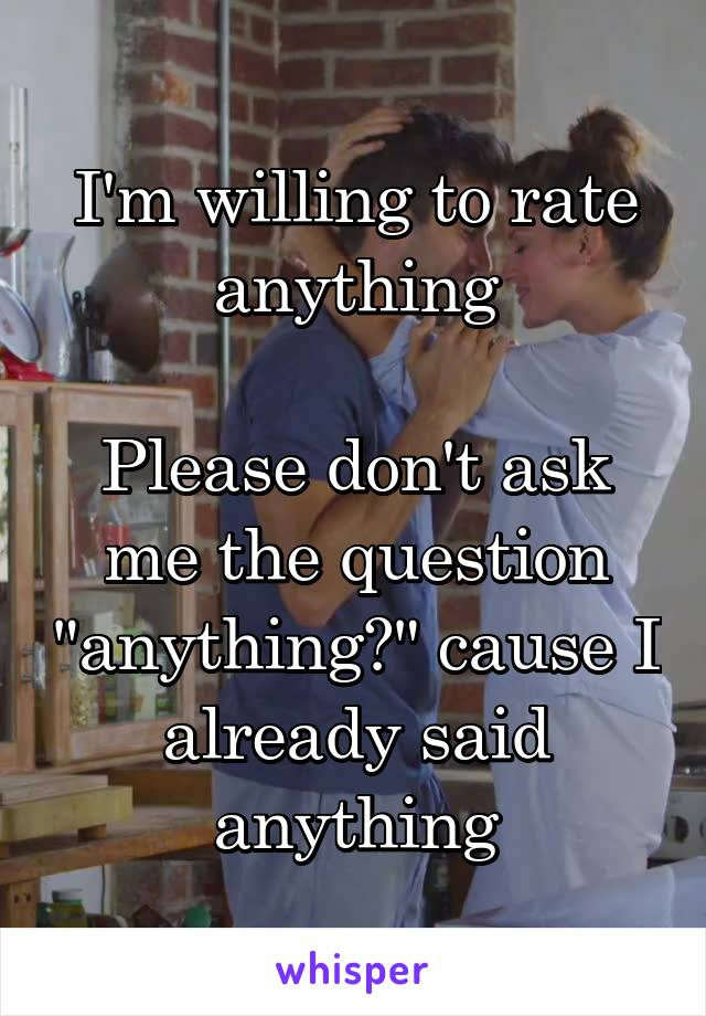 """I'm willing to rate anything  Please don't ask me the question """"anything?"""" cause I already said anything"""