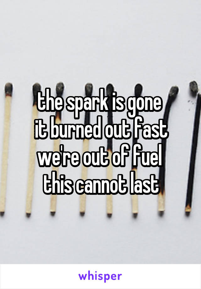 the spark is gone  it burned out fast we're out of fuel  this cannot last