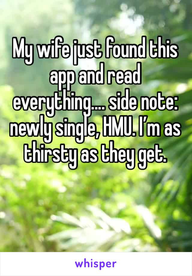 My wife just found this app and read everything.... side note: newly single, HMU. I'm as thirsty as they get.