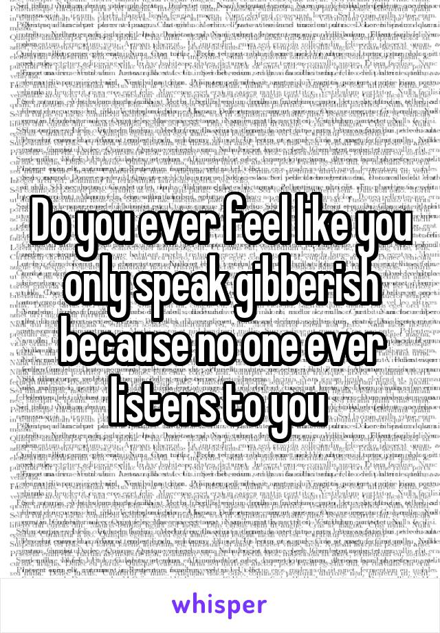 Do you ever feel like you only speak gibberish because no one ever listens to you