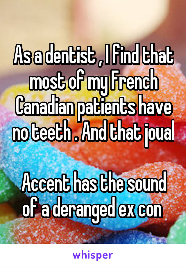 As a dentist , I find that most of my French Canadian patients have no teeth . And that joual  Accent has the sound of a deranged ex con