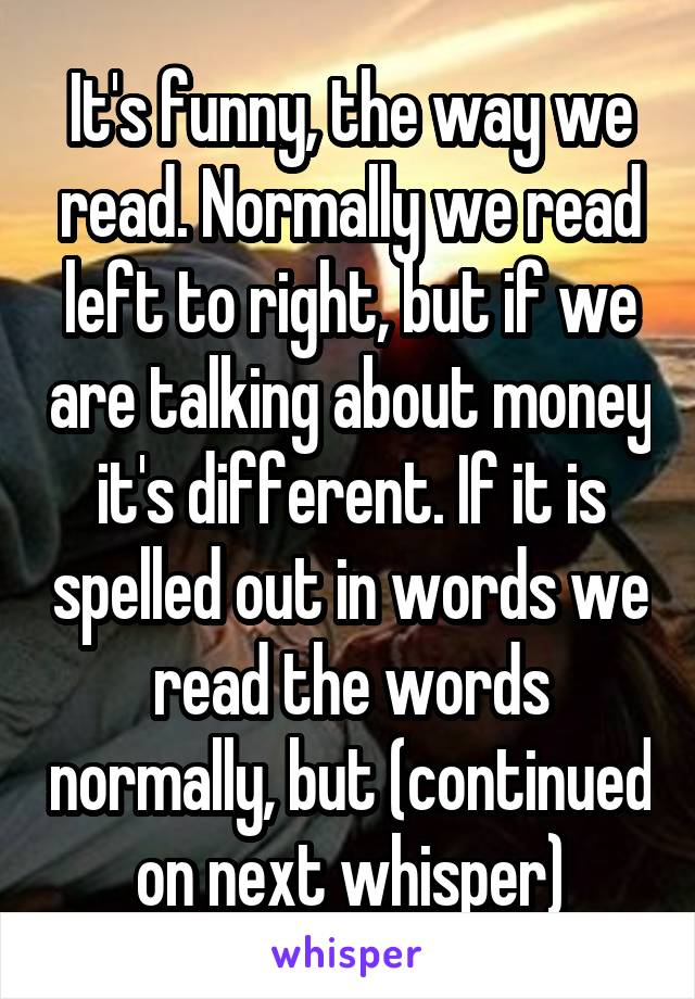 It's funny, the way we read. Normally we read left to right, but if we are talking about money it's different. If it is spelled out in words we read the words normally, but (continued on next whisper)