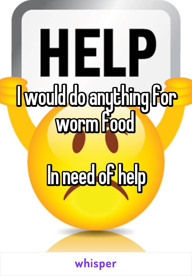 I would do anything for worm food   In need of help