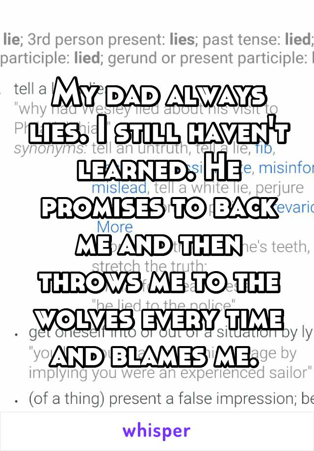 My dad always lies. I still haven't learned. He promises to back me and then throws me to the wolves every time and blames me.