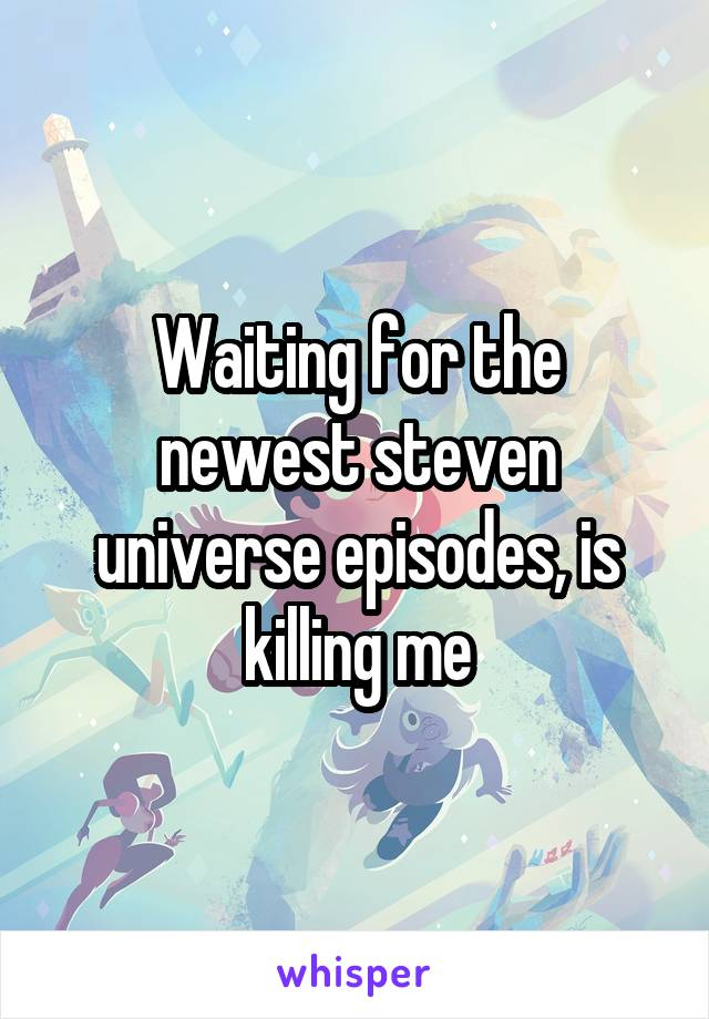 Waiting for the newest steven universe episodes, is killing me