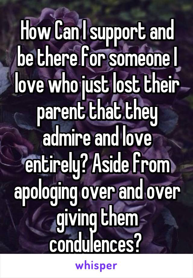 How Can I support and be there for someone I love who just lost their parent that they admire and love entirely? Aside from apologing over and over giving them condulences?