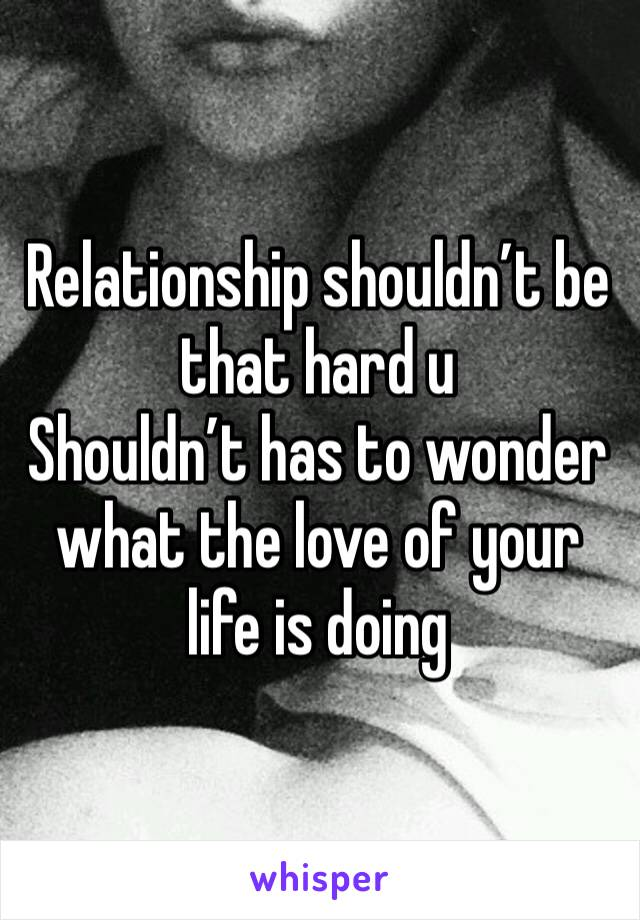 Relationship shouldn't be that hard u Shouldn't has to wonder what the love of your life is doing