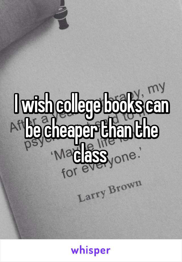 I wish college books can be cheaper than the class