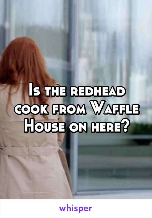 Is the redhead cook from Waffle House on here?