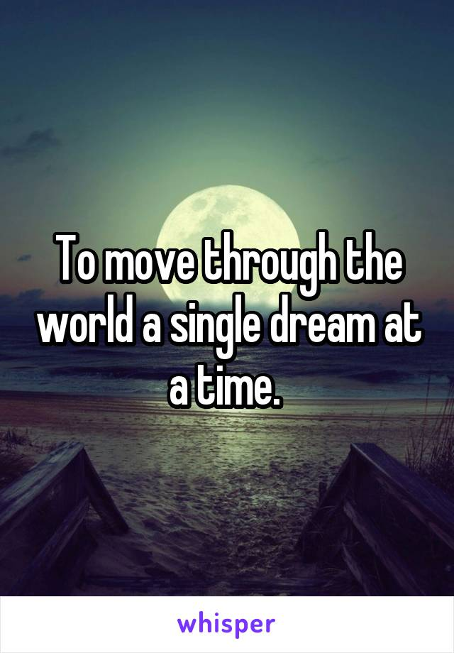 To move through the world a single dream at a time.