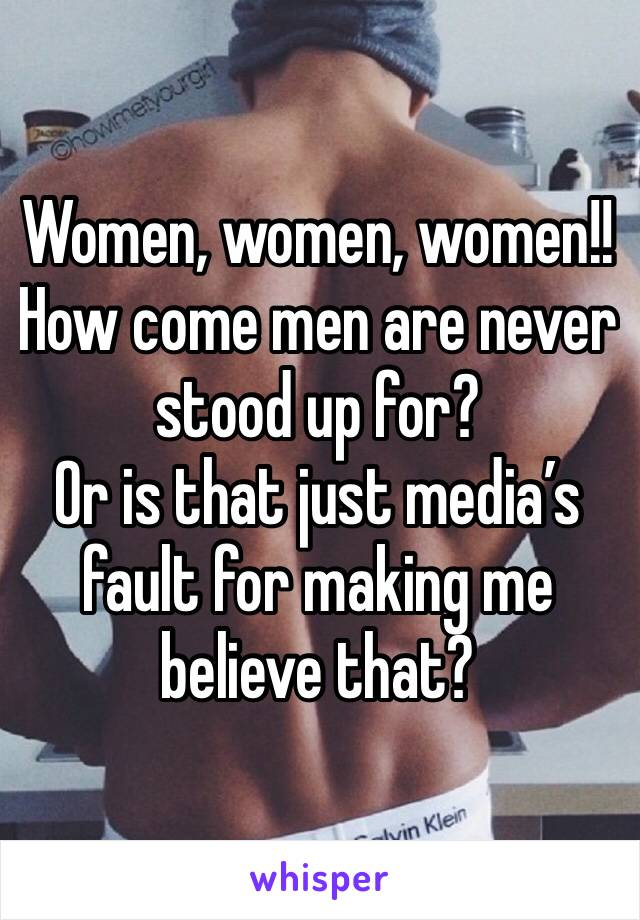 Women, women, women!! How come men are never stood up for? Or is that just media's fault for making me believe that?