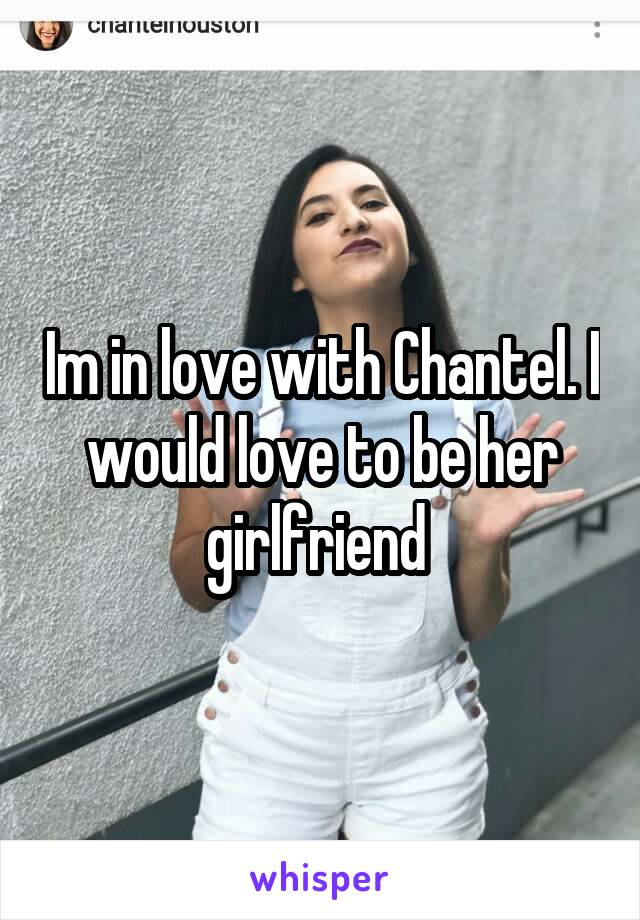 Im in love with Chantel. I would love to be her girlfriend
