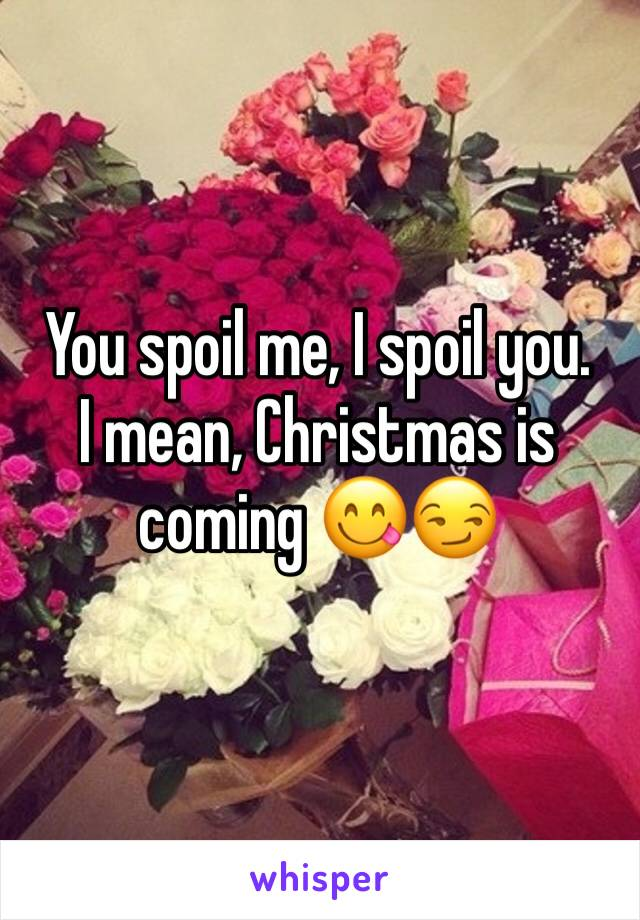 You spoil me, I spoil you.  I mean, Christmas is coming 😋😏