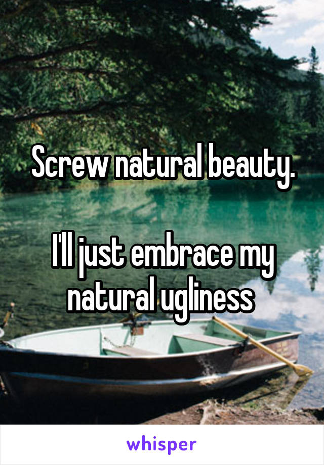 Screw natural beauty.  I'll just embrace my natural ugliness