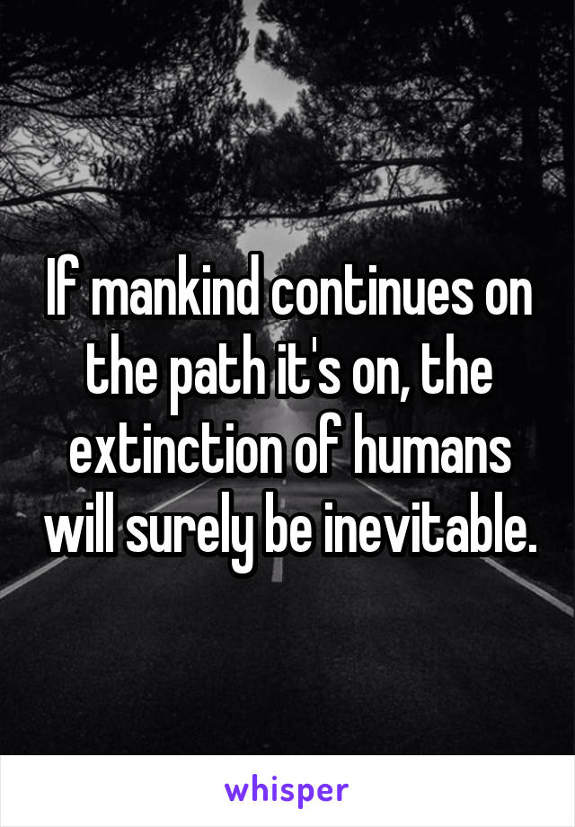 If mankind continues on the path it's on, the extinction of humans will surely be inevitable.