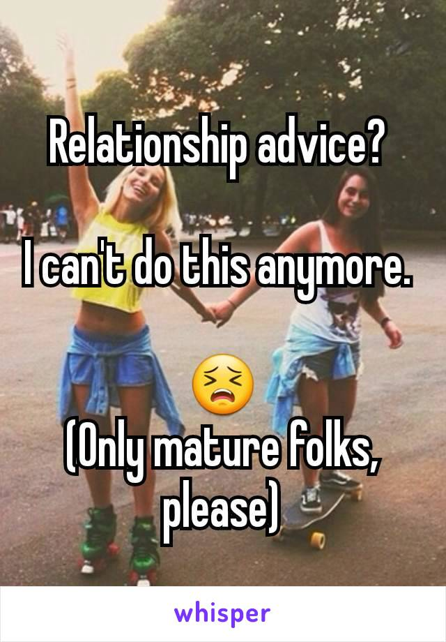 Relationship advice?   I can't do this anymore.   😣 (Only mature folks, please)