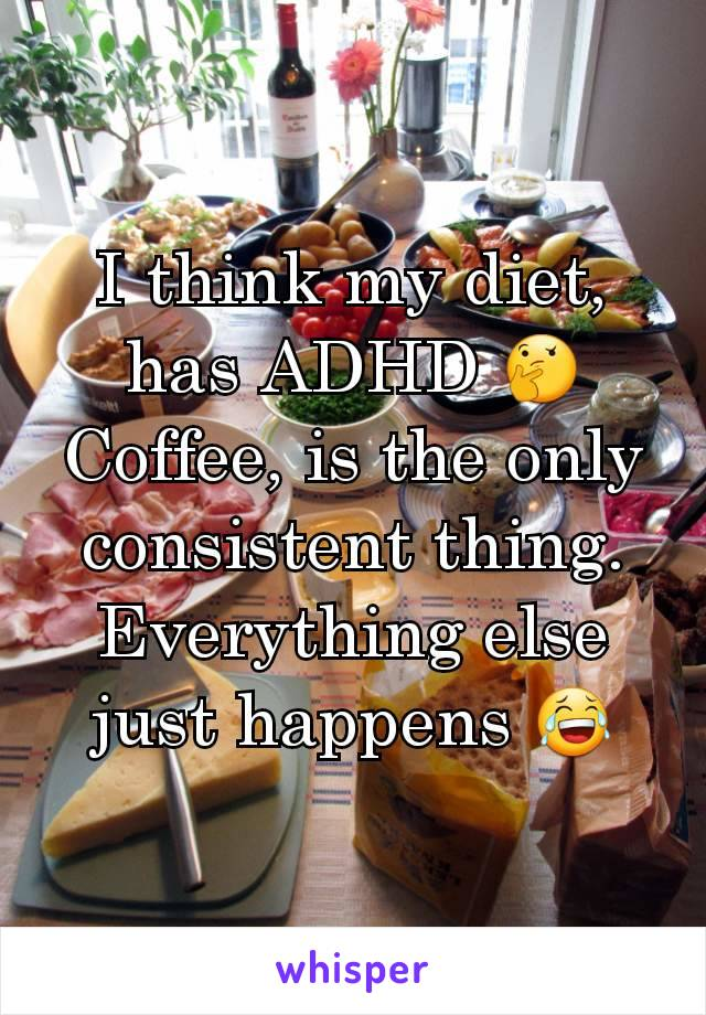 I think my diet, has ADHD 🤔 Coffee, is the only consistent thing.  Everything else just happens 😂