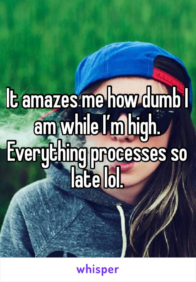 It amazes me how dumb I am while I'm high. Everything processes so late lol.