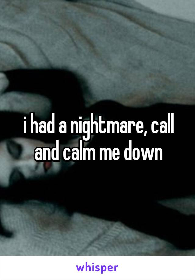 i had a nightmare, call and calm me down