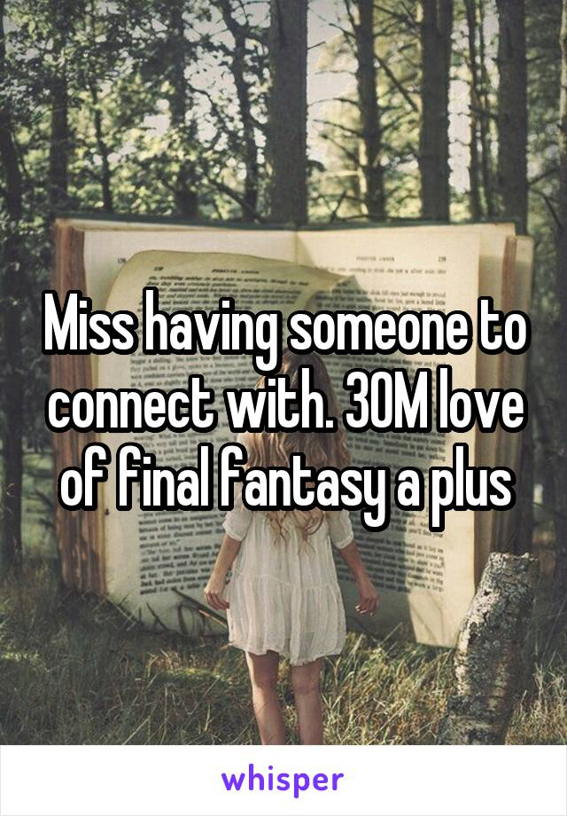 Miss having someone to connect with. 30M love of final fantasy a plus