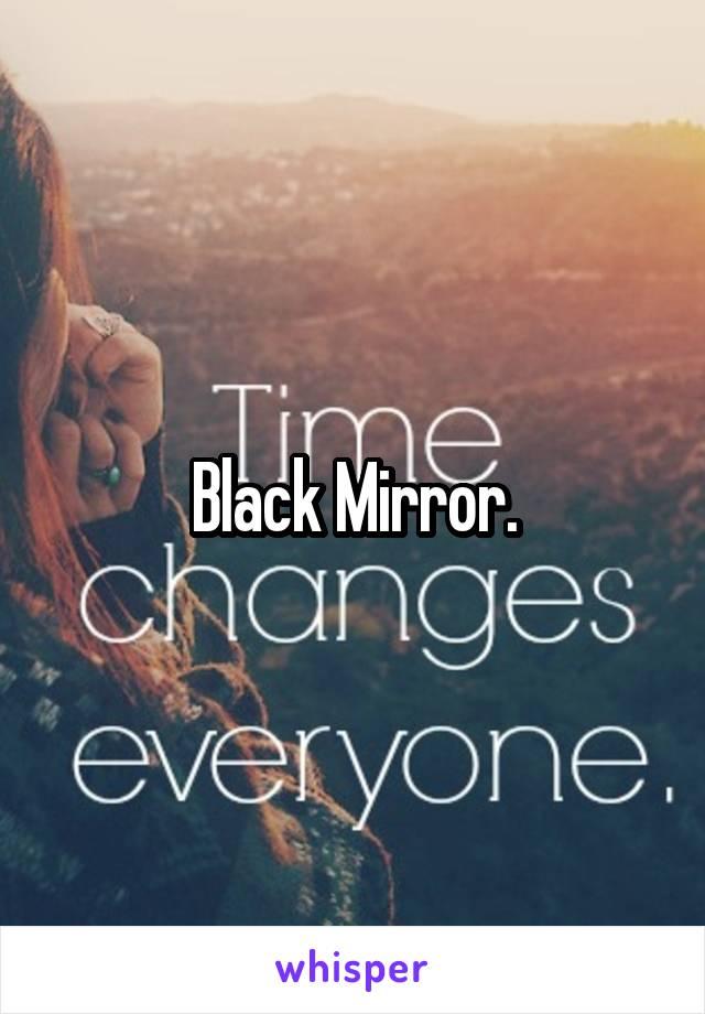 Black Mirror.