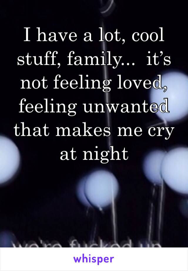 I have a lot, cool stuff, family...  it's not feeling loved, feeling unwanted that makes me cry at night