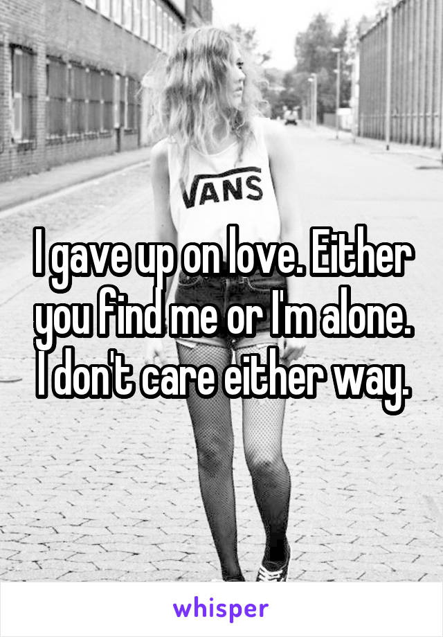 I gave up on love. Either you find me or I'm alone. I don't care either way.
