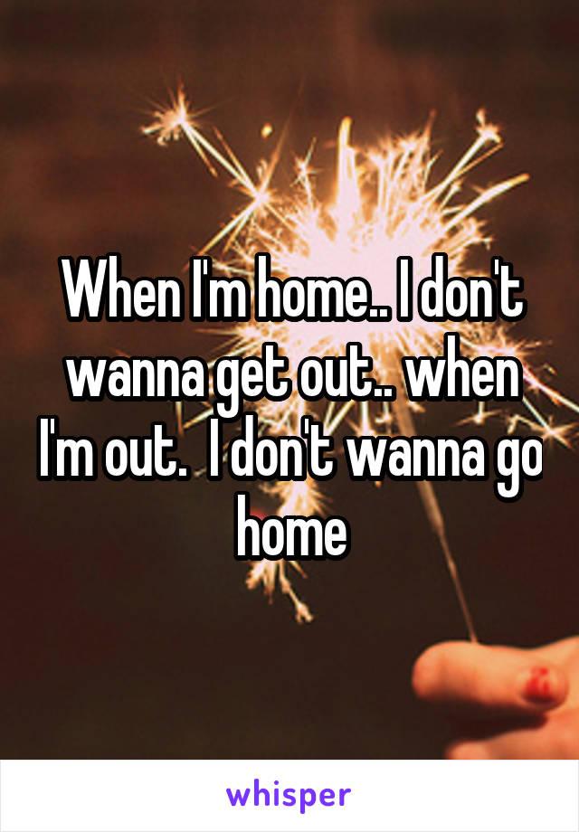 When I'm home.. I don't wanna get out.. when I'm out.  I don't wanna go home