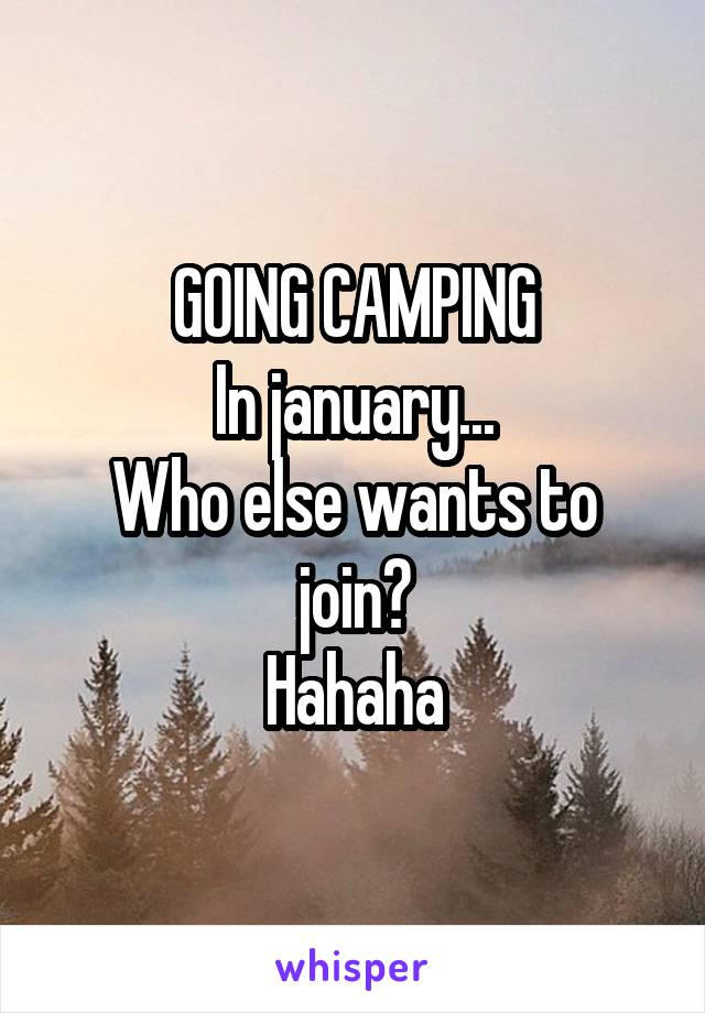 GOING CAMPING In january... Who else wants to join? Hahaha