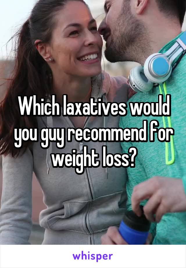 Which laxatives would you guy recommend for weight loss?