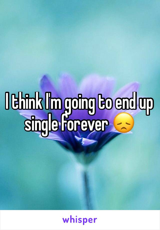I think I'm going to end up single forever 😞