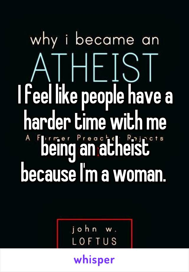 I feel like people have a harder time with me being an atheist because I'm a woman.