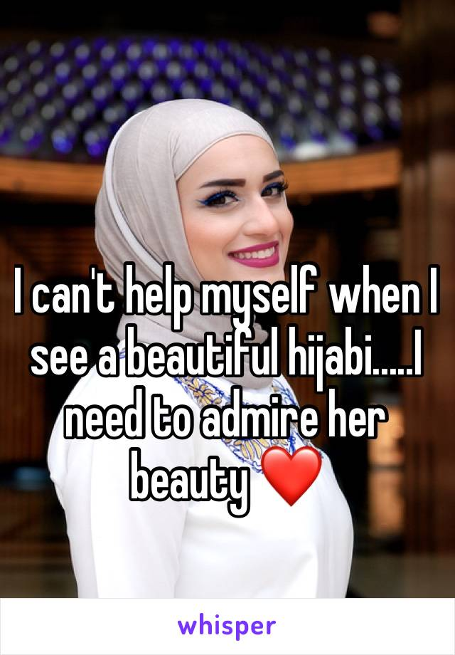 I can't help myself when I see a beautiful hijabi.....I need to admire her beauty ❤