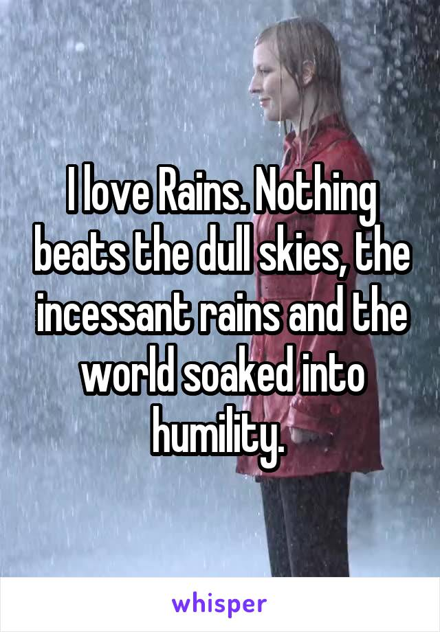 I love Rains. Nothing beats the dull skies, the incessant rains and the world soaked into humility.