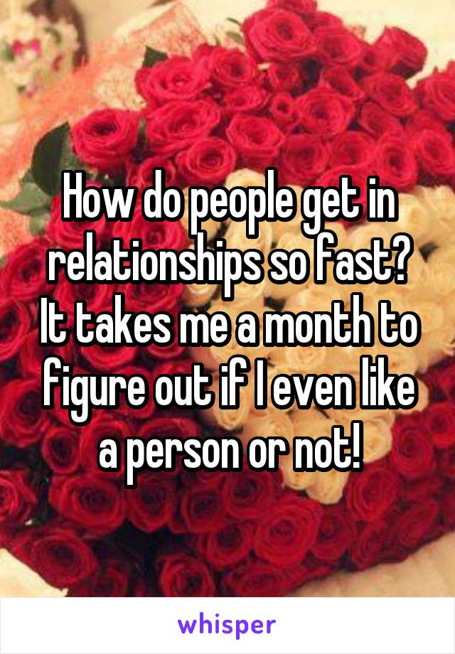 How do people get in relationships so fast? It takes me a month to figure out if I even like a person or not!