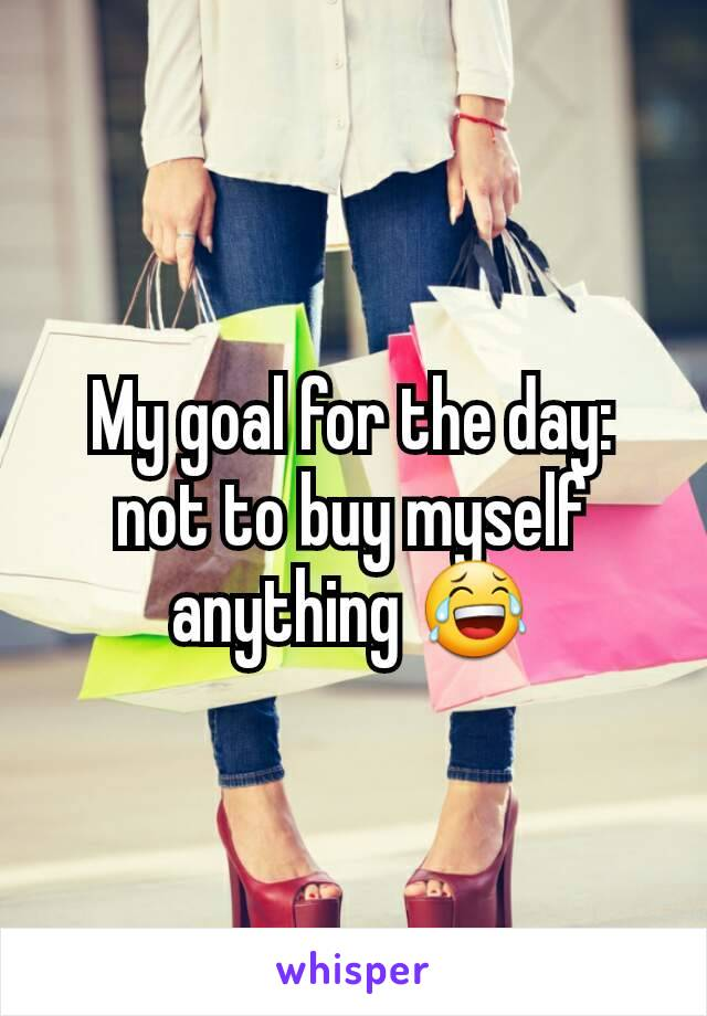 My goal for the day: not to buy myself anything 😂