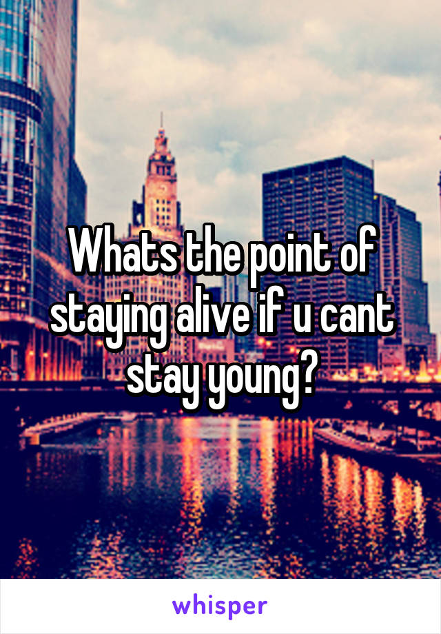 Whats the point of staying alive if u cant stay young?