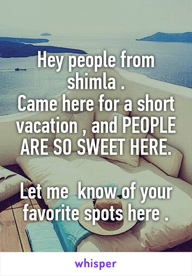 Hey people from shimla . Came here for a short vacation , and PEOPLE ARE SO SWEET HERE.  Let me  know of your favorite spots here .