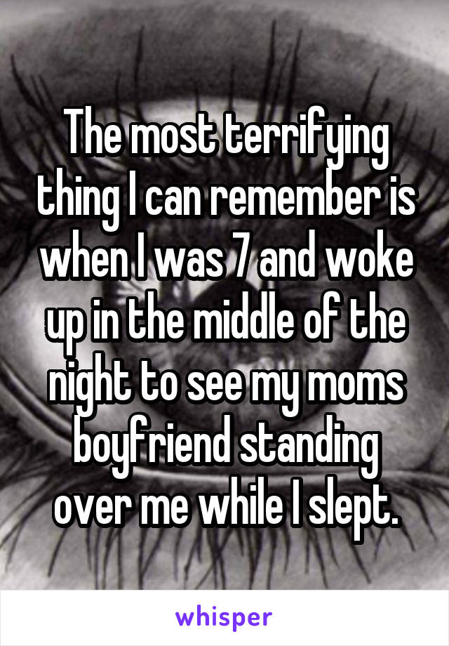 The most terrifying thing I can remember is when I was 7 and woke up in the middle of the night to see my moms boyfriend standing over me while I slept.