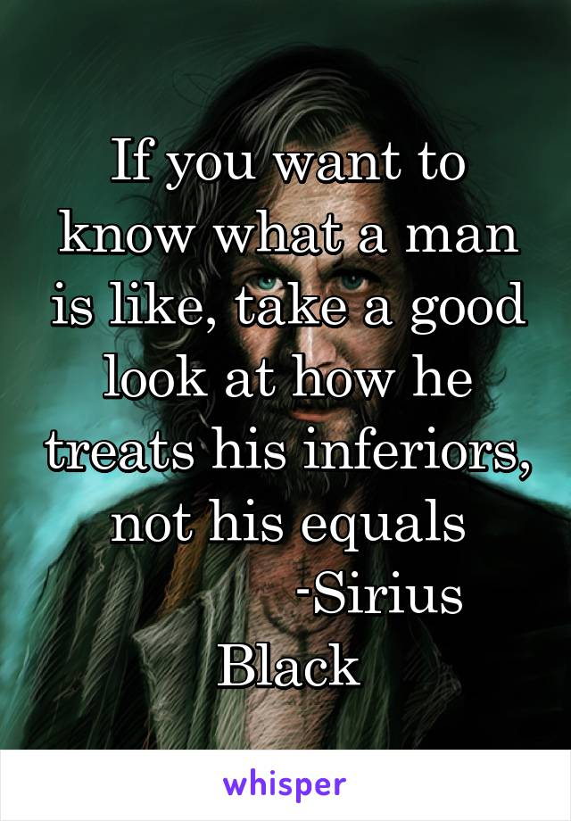 If you want to know what a man is like, take a good look at how he treats his inferiors, not his equals             -Sirius Black