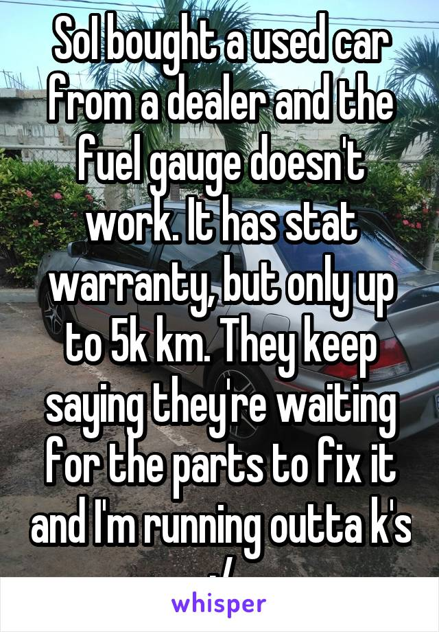 SoI bought a used car from a dealer and the fuel gauge doesn't work. It has stat warranty, but only up to 5k km. They keep saying they're waiting for the parts to fix it and I'm running outta k's :/