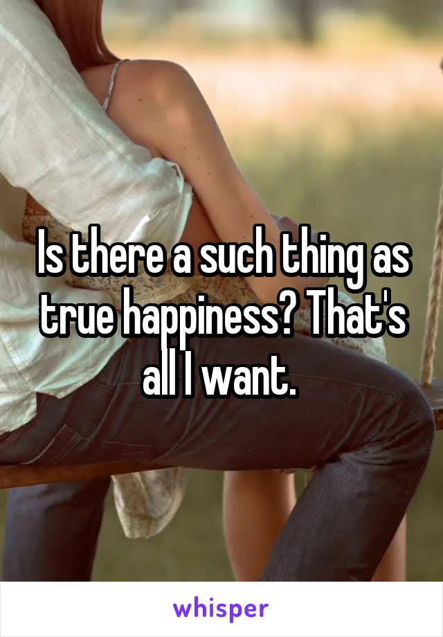 Is there a such thing as true happiness? That's all I want.