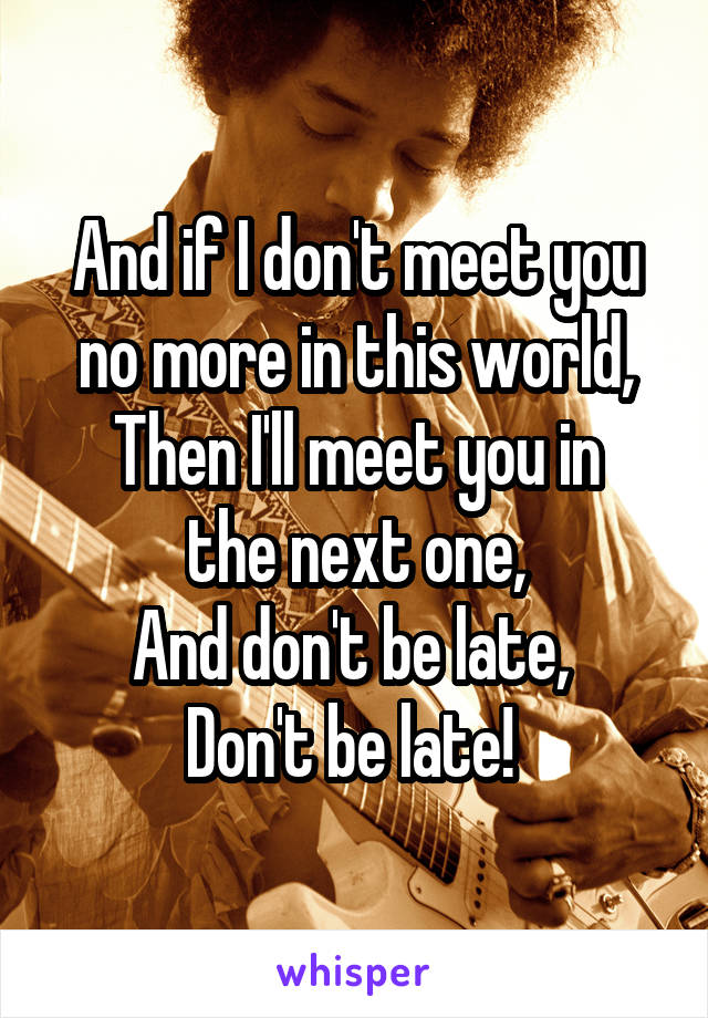 And if I don't meet you no more in this world, Then I'll meet you in the next one, And don't be late,  Don't be late!