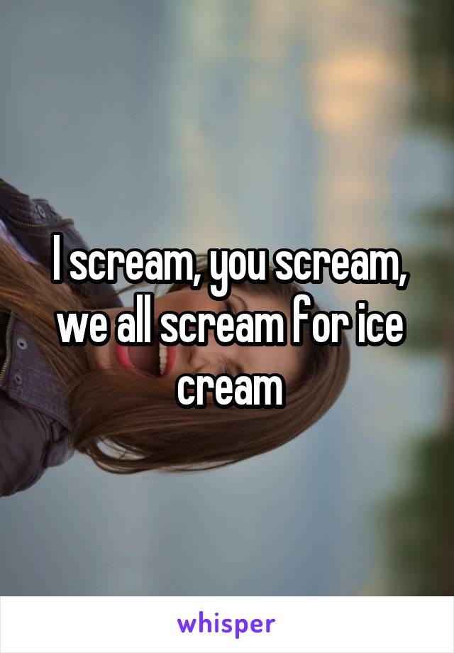 I scream, you scream, we all scream for ice cream