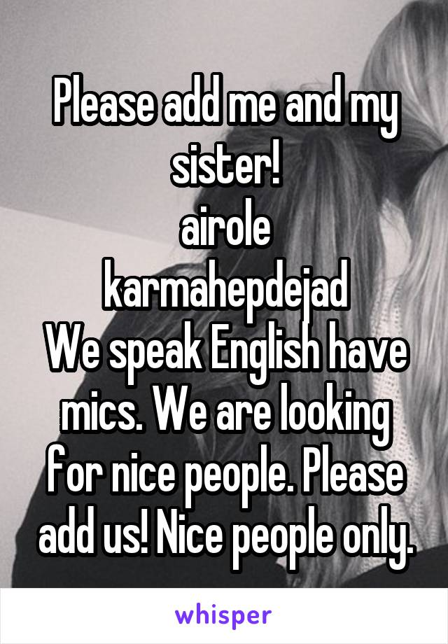 Please add me and my sister! airole karmahepdejad We speak English have mics. We are looking for nice people. Please add us! Nice people only.