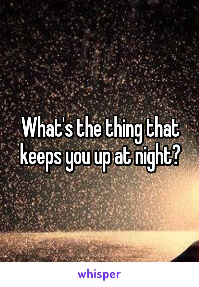 What's the thing that keeps you up at night?