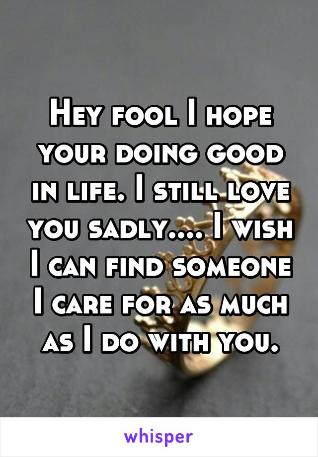 Hey fool I hope your doing good in life. I still love you sadly.... I wish I can find someone I care for as much as I do with you.